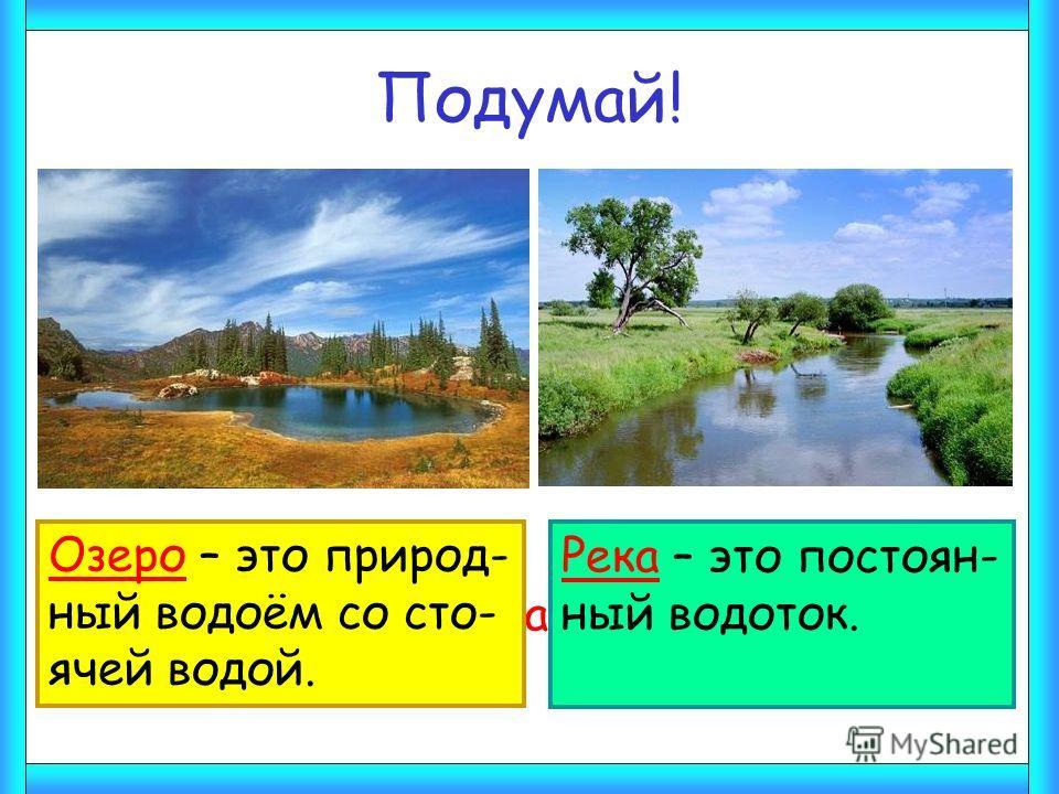 Подумай! Чем река отличается от озера? Озеро – это природ- ный водоём со сто- ячей водой. Река – это постоян- ный водоток.