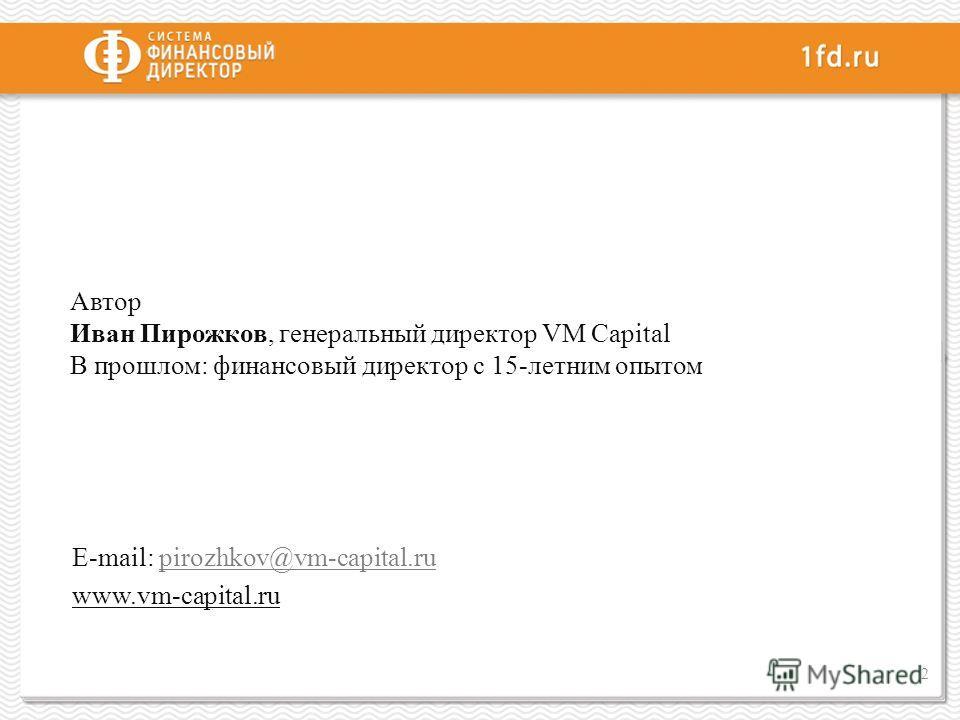 Автор Иван Пирожков, генеральный директор VM Capital В прошлом: финансовый директор с 15-летним опытом E-mail: pirozhkov@vm-capital.rupirozhkov@vm-capital.ru www.vm-capital.ru 2
