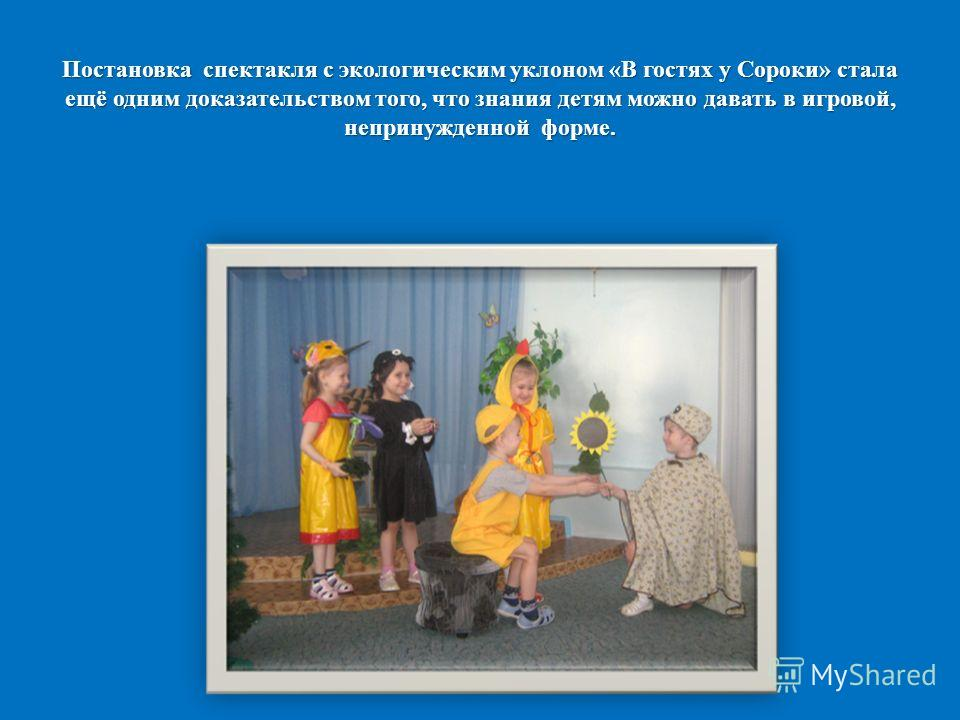 Постановка спектакля с экологическим уклоном «В гостях у Сороки» стала ещё одним доказательством того, что знания детям можно давать в игровой, непринужденной форме.