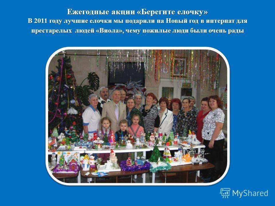 Ежегодные акции «Берегите елочку» В 2011 году лучшие елочки мы подарили на Новый год в интернат для престарелых людей «Виола», чему пожилые люди были очень рады