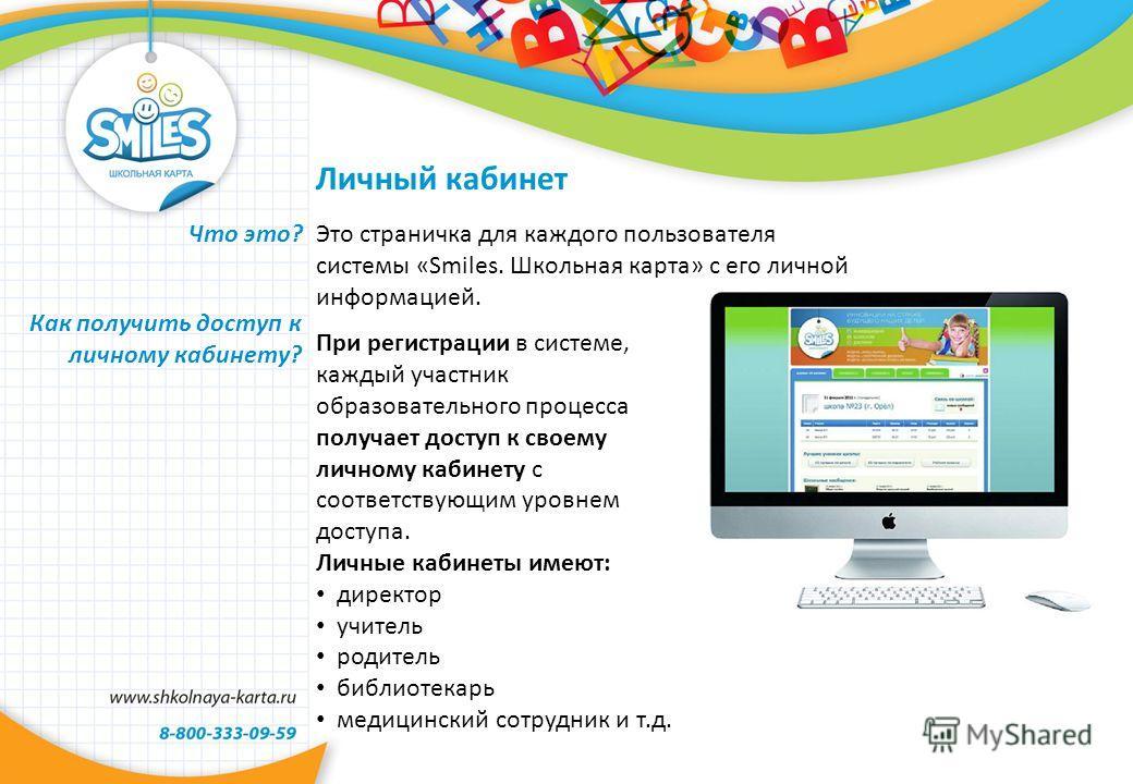 Что это? Это страничка для каждого пользователя системы «Smiles. Школьная карта» с его личной информацией. При регистрации в системе, каждый участник образовательного процесса получает доступ к своему личному кабинету с соответствующим уровнем доступ