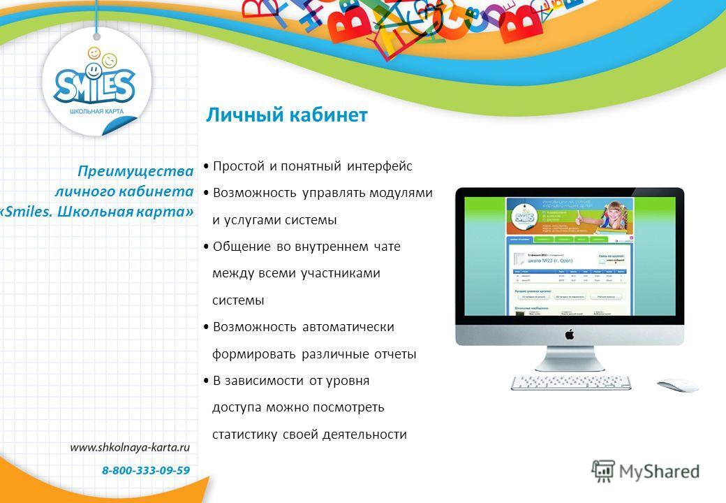 Личный кабинет Преимущества личного кабинета «Smiles. Школьная карта» Простой и понятный интерфейс Возможность управлять модулями и услугами системы Общение во внутреннем чате между всеми участниками системы Возможность автоматически формировать разл