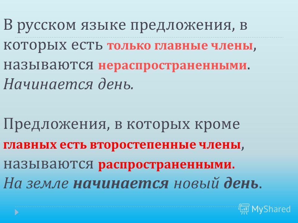 В русском языке предложения, в которых есть только главные члены, называются нераспространенными. Начинается день. Предложения, в которых кроме главных есть второстепенные члены, называются распространенными. На земле начинается новый день.