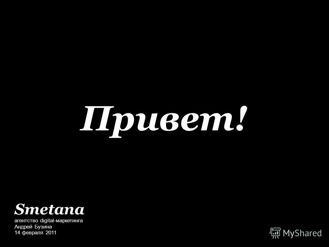 Привет! агентство digital-маркетинга Андрей Бузина 14 февраля 2011 Smetana