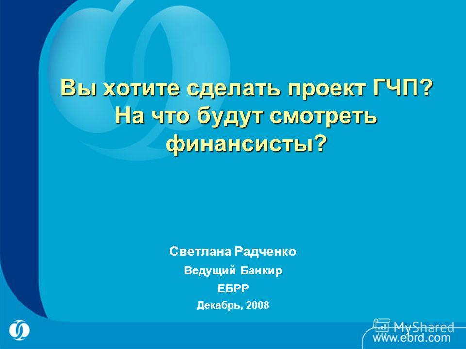 Вы хотите сделать проект ГЧП? На что будут смотреть финансисты? Светлана Радченко Ведущий Банкир ЕБРР Декабрь, 2008