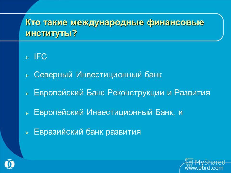 Кто такие международные финансовые институты? IFC Северный Инвестиционный банк Европейский Банк Реконструкции и Развития Европейский Инвестиционный Банк, и Евразийский банк развития