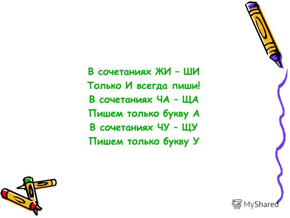 В сочетаниях ЖИ – ШИ Только И всегда пиши! В сочетаниях ЧА – ЩА Пишем только букву А В сочетаниях ЧУ – ЩУ Пишем только букву У
