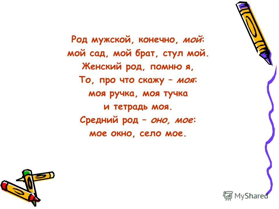 Род мужской, конечно, мой: мой сад, мой брат, стул мой. Женский род, помню я, То, про что скажу – моя: моя ручка, моя тучка и тетрадь моя. Средний род – оно, мое: мое окно, село мое.