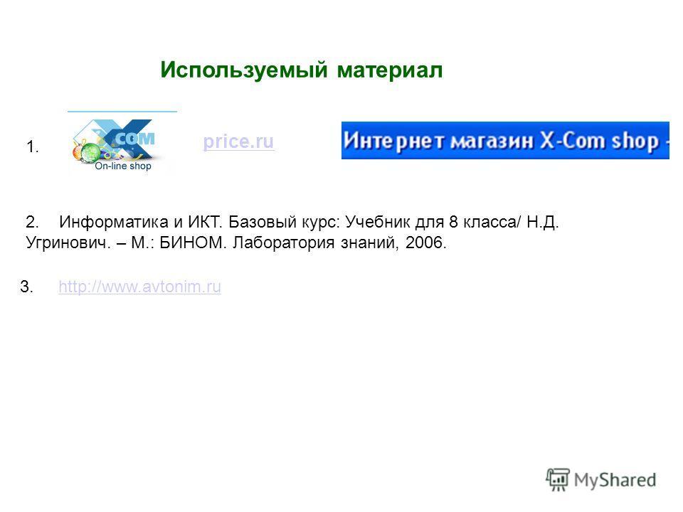 Используемый материал price.ru 1. 2. Информатика и ИКТ. Базовый курс: Учебник для 8 класса/ Н.Д. Угринович. – М.: БИНОМ. Лаборатория знаний, 2006. http://www.avtonim.ru3.
