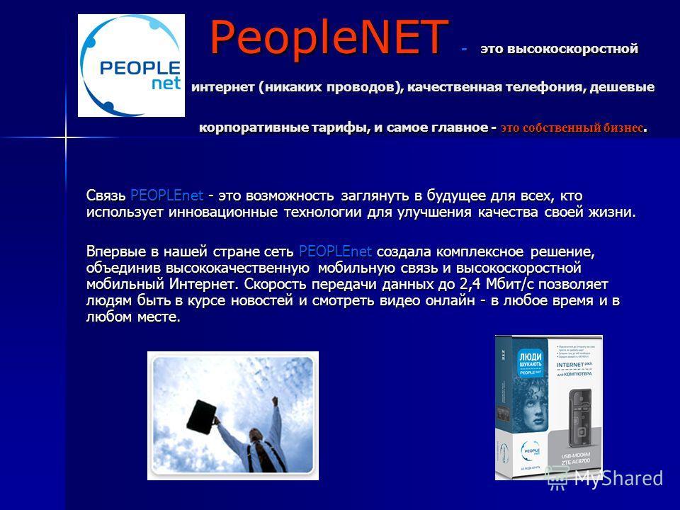 PeopleNET - это высокоскоростной интернет (никаких проводов), качественная телефония, дешевые корпоративные тарифы, и самое главное - это собственный бизнес. Связь PEOPLEnet - это возможность заглянуть в будущее для всех, кто использует инновационные