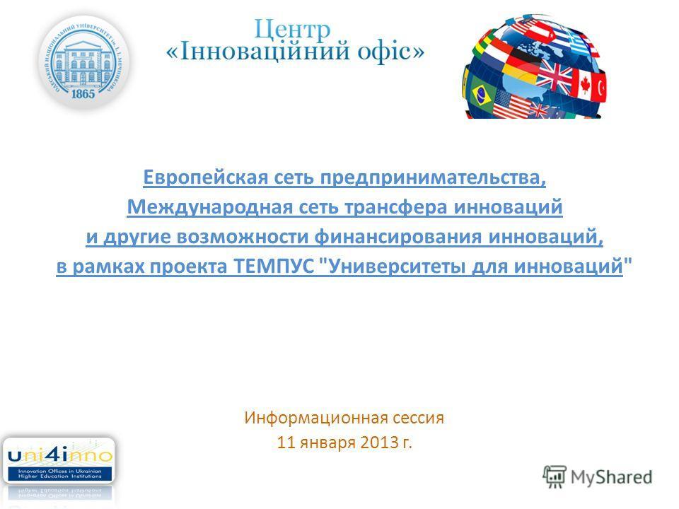 Европейская сеть предпринимательства, Международная сеть трансфера инноваций и другие возможности финансирования инноваций, в рамках проекта ТЕМПУС Университеты для инноваций Информационная сессия 11 января 2013 г.