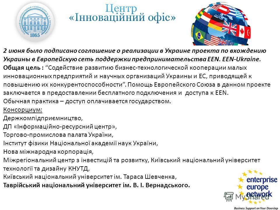 2 июня было подписано соглашение о реализации в Украине проекта по вхождению Украины в Европейскую сеть поддержки предпринимательства EEN. EEN-Ukraine. Общая цель : Содействие развитию бизнес-технологической кооперации малых инновационных предприятий