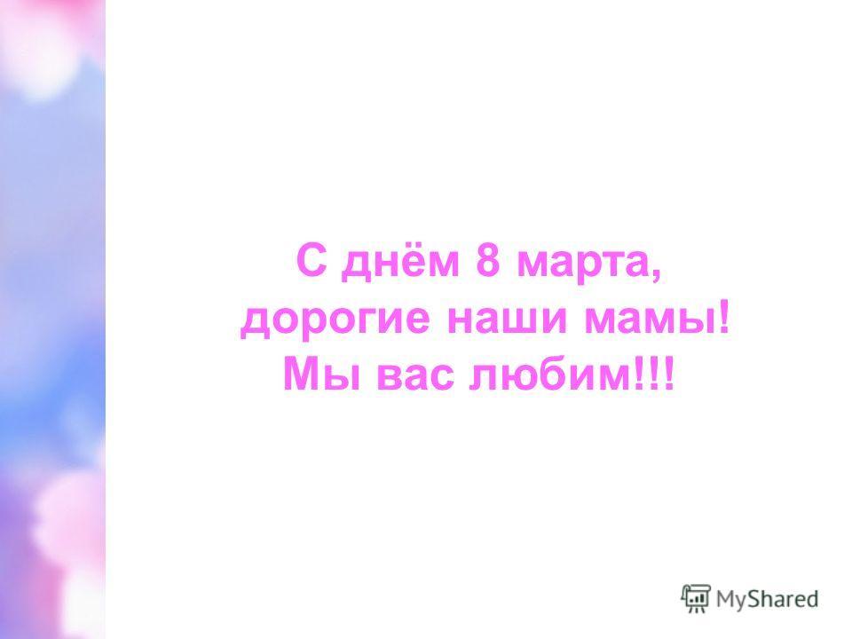 С днём 8 марта, дорогие наши мамы! Мы вас любим!!!