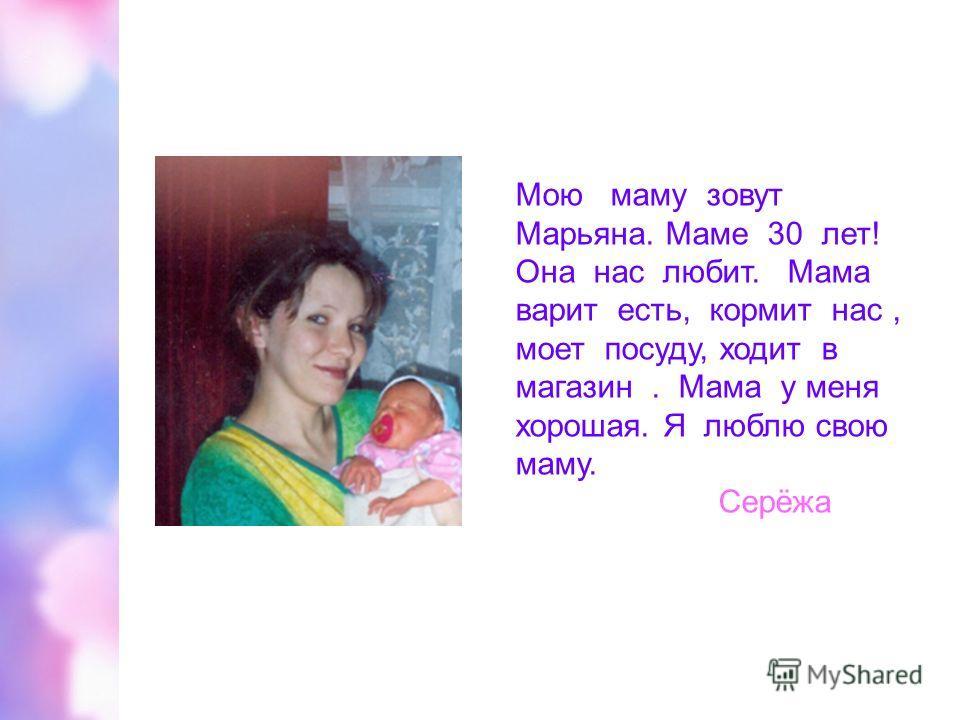 Мою маму зовут Марьяна. Маме 30 лет! Она нас любит. Мама варит есть, кормит нас, моет посуду, ходит в магазин. Мама у меня хорошая. Я люблю свою маму. Серёжа