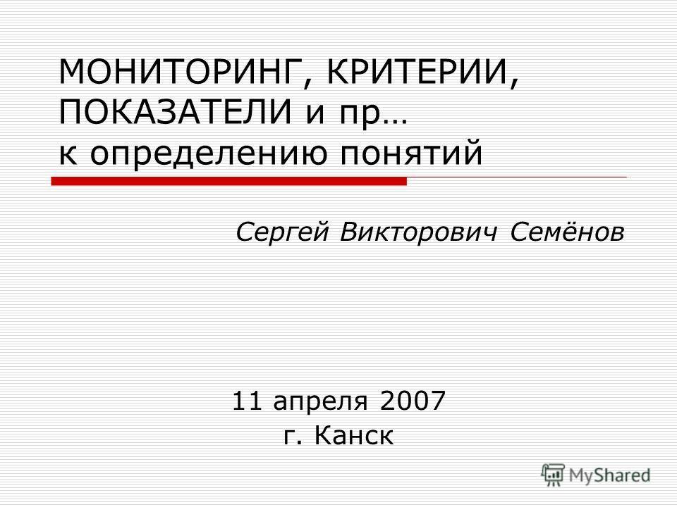 МОНИТОРИНГ, КРИТЕРИИ, ПОКАЗАТЕЛИ и пр… к определению понятий 11 апреля 2007 г. Канск Сергей Викторович Семёнов