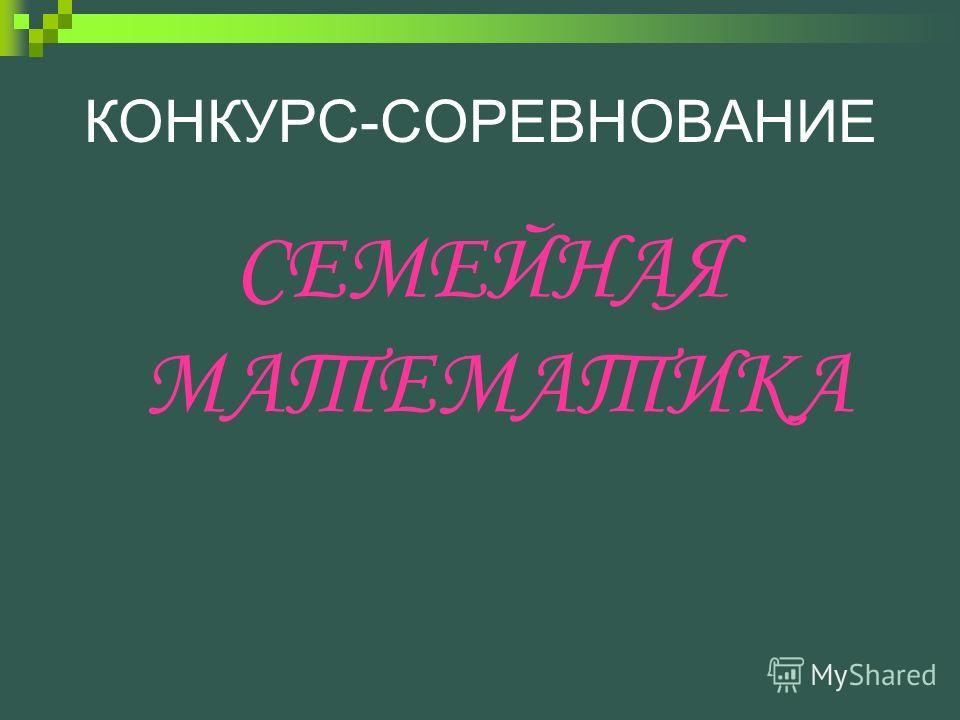 КОНКУРС-СОРЕВНОВАНИЕ СЕМЕЙНАЯ МАТЕМАТИКА