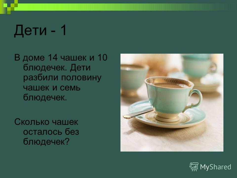 Дети - 1 В доме 14 чашек и 10 блюдечек. Дети разбили половину чашек и семь блюдечек. Сколько чашек осталось без блюдечек?
