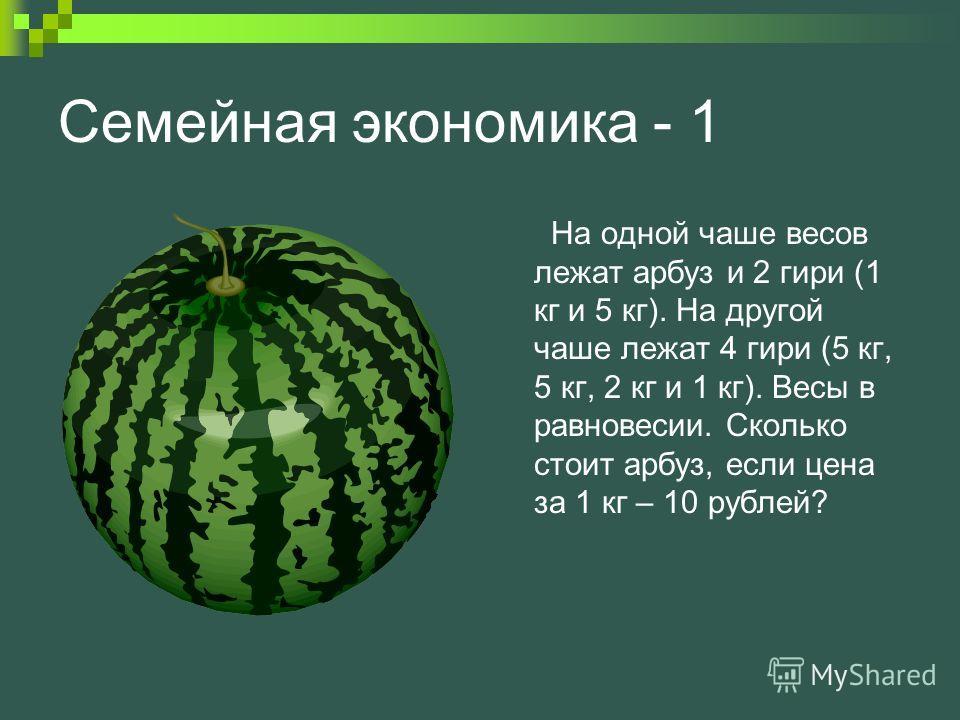 Семейная экономика - 1 На одной чаше весов лежат арбуз и 2 гири (1 кг и 5 кг). На другой чаше лежат 4 гири (5 кг, 5 кг, 2 кг и 1 кг). Весы в равновесии. Сколько стоит арбуз, если цена за 1 кг – 10 рублей?