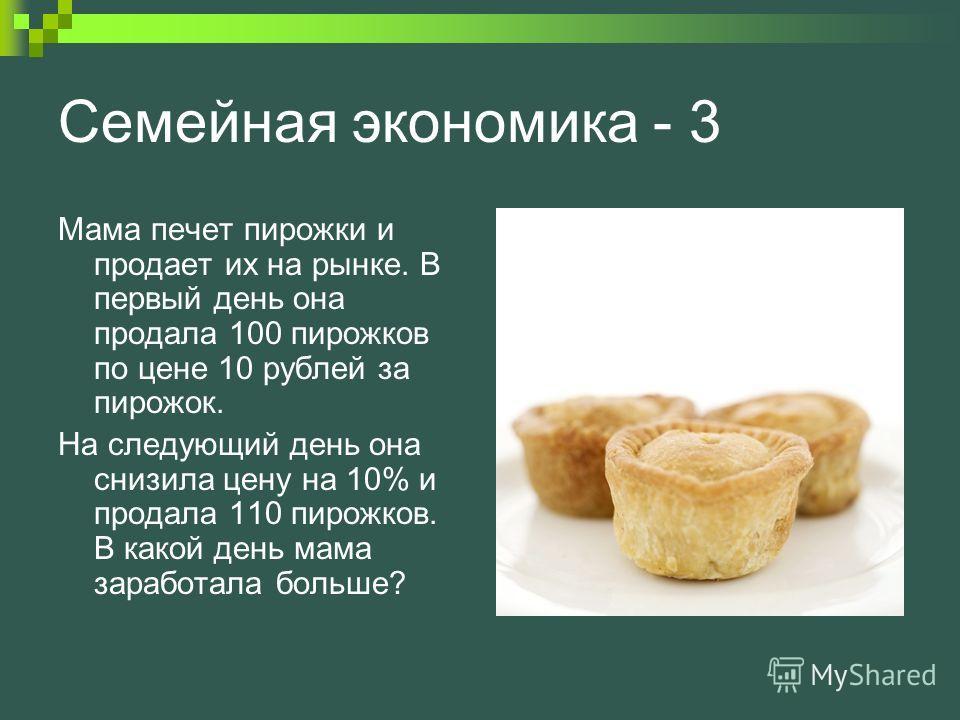 Семейная экономика - 3 Мама печет пирожки и продает их на рынке. В первый день она продала 100 пирожков по цене 10 рублей за пирожок. На следующий день она снизила цену на 10% и продала 110 пирожков. В какой день мама заработала больше?