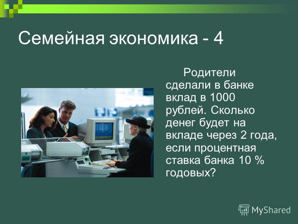 Семейная экономика - 4 Родители сделали в банке вклад в 1000 рублей. Сколько денег будет на вкладе через 2 года, если процентная ставка банка 10 % годовых?