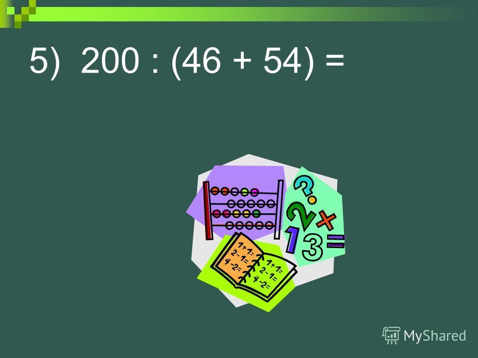 5) 200 : (46 + 54) =