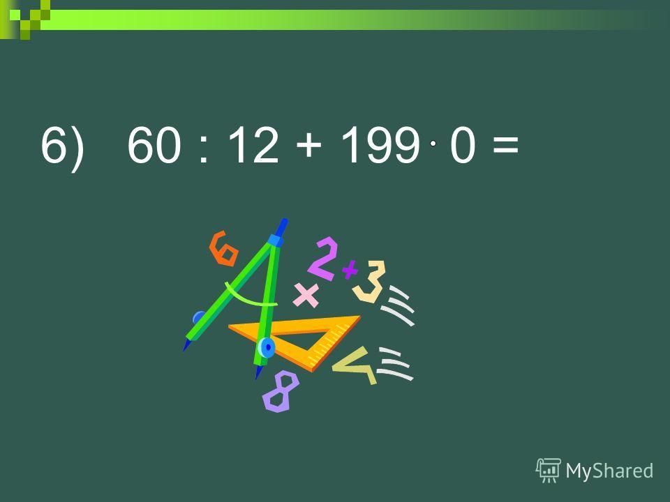 6) 60 : 12 + 199 0 =