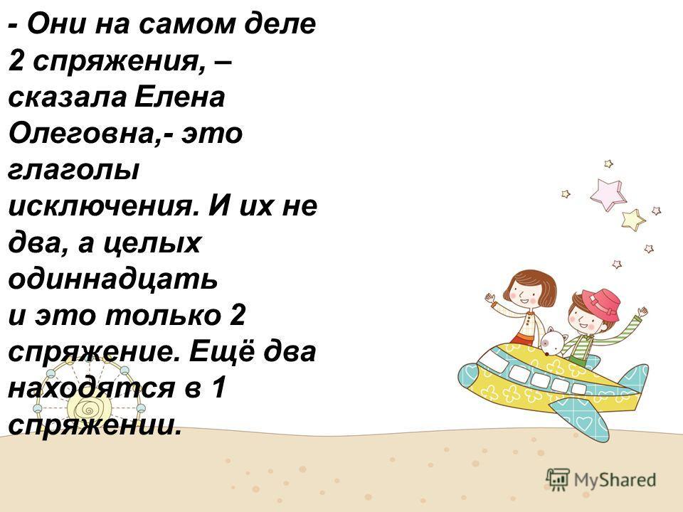 - Они на самом деле 2 спряжения, – сказала Елена Олеговна,- это глаголы исключения. И их не два, а целых одиннадцать и это только 2 спряжение. Ещё два находятся в 1 спряжении.