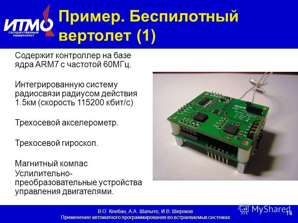 14 В.О. Клебан, А.А. Шалыто, И.В. Широков Применение автоматного программирования во встраиваемых системах Пример. Беспилотный вертолет (1) Содержит контроллер на базе ядра ARM7 с частотой 60МГц. Интегрированную систему радиосвязи радиусом действия 1
