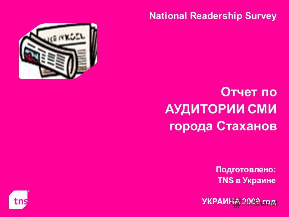National Readership Survey Отчет по АУДИТОРИИ СМИ города Стаханов Подготовлено: TNS в Украине УКРАИНА 2009 год