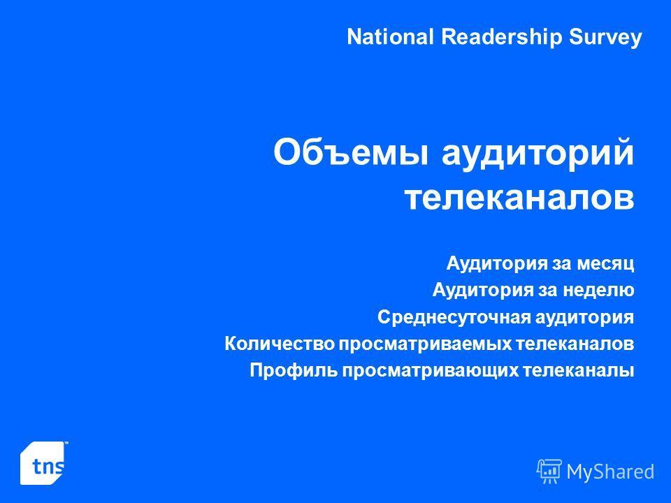 National Readership Survey Объемы аудиторий телеканалов Аудитория за месяц Аудитория за неделю Среднесуточная аудитория Количество просматриваемых телеканалов Профиль просматривающих телеканалы