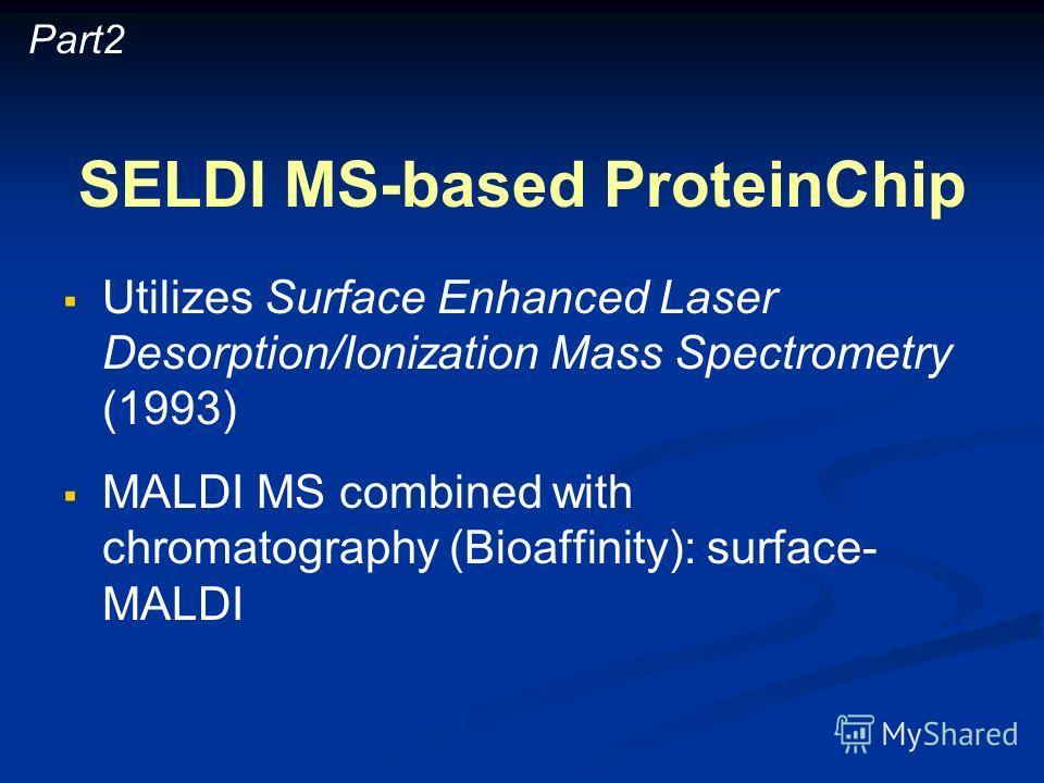 SELDI MS-based ProteinChip Utilizes Surface Enhanced Laser Desorption/Ionization Mass Spectrometry (1993) MALDI MS combined with chromatography (Bioaffinity): surface- MALDI Part2