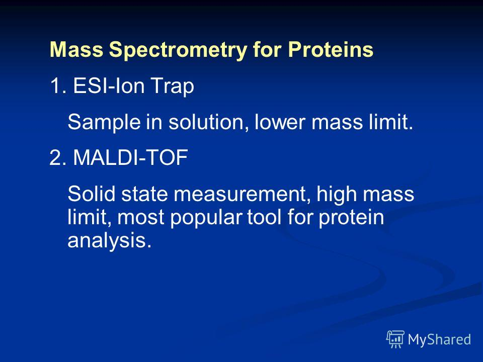 Mass Spectrometry for Proteins 1. ESI-Ion Trap Sample in solution, lower mass limit. 2. MALDI-TOF Solid state measurement, high mass limit, most popular tool for protein analysis.