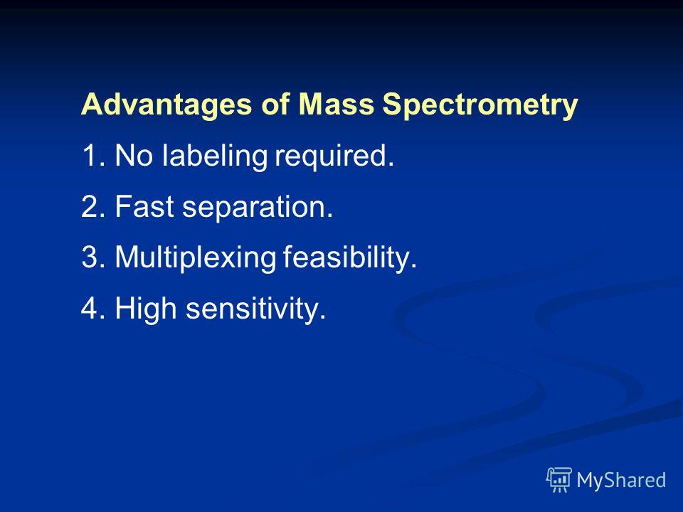 Advantages of Mass Spectrometry 1. No labeling required. 2. Fast separation. 3. Multiplexing feasibility. 4. High sensitivity.