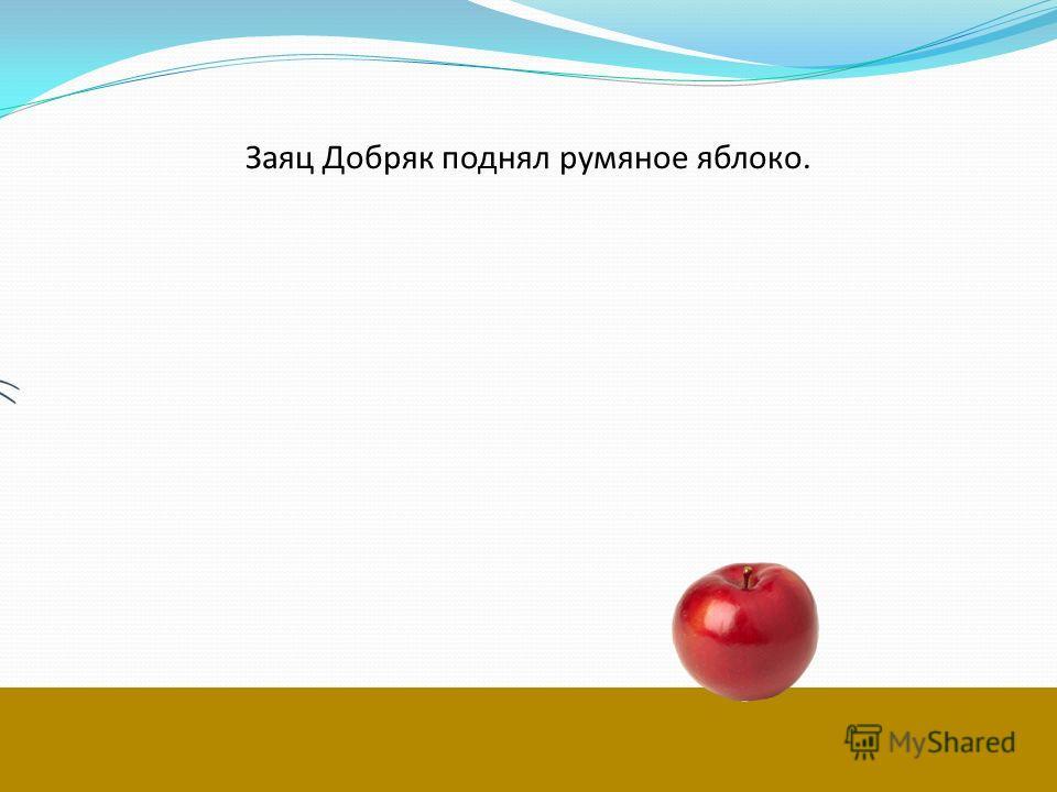 Заяц Добряк поднял румяное яблоко.