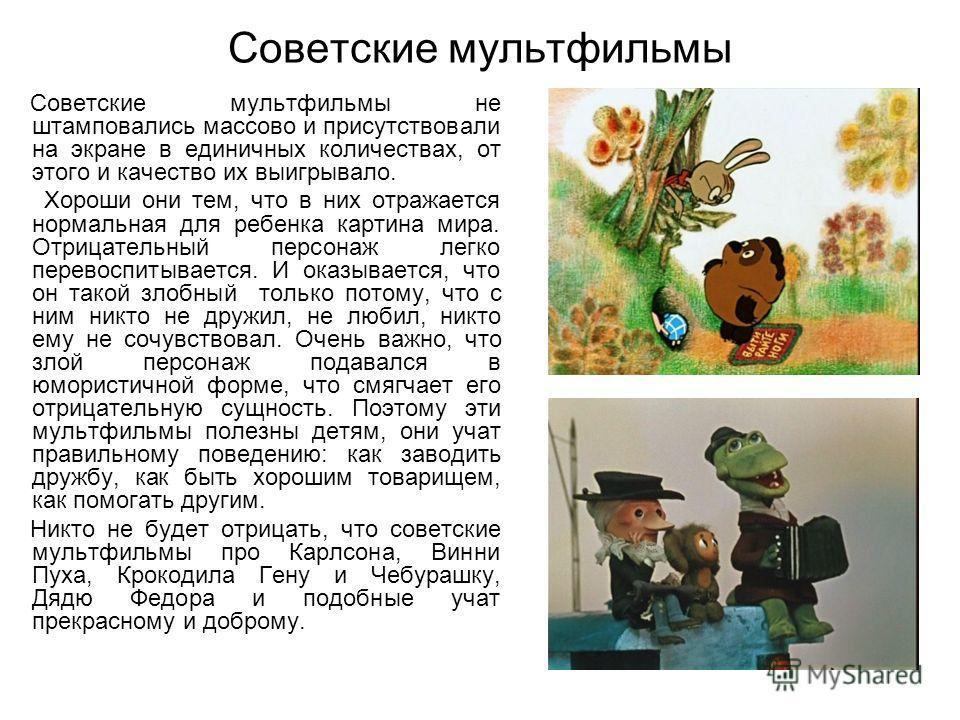 Советские мультфильмы Советские мультфильмы не штамповались массово и присутствовали на экране в единичных количествах, от этого и качество их выигрывало. Хороши они тем, что в них отражается нормальная для ребенка картина мира. Отрицательный персона