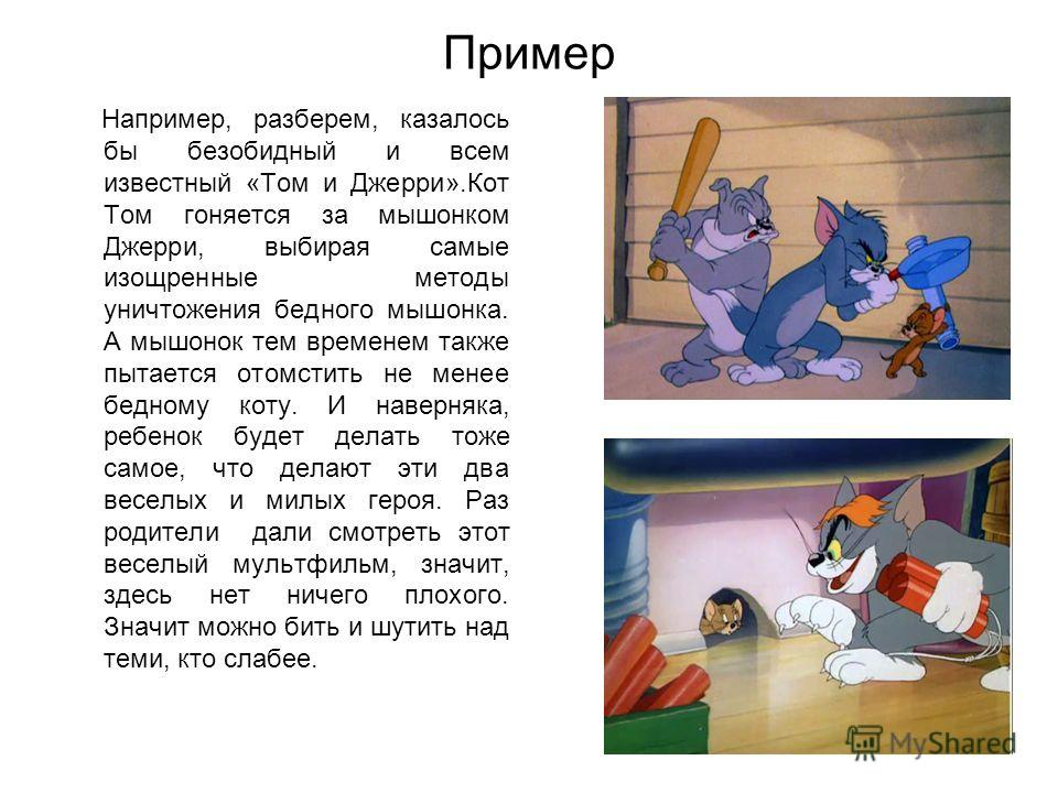 Пример Например, разберем, казалось бы безобидный и всем известный «Том и Джерри».Кот Том гоняется за мышонком Джерри, выбирая самые изощренные методы уничтожения бедного мышонка. А мышонок тем временем также пытается отомстить не менее бедному коту.