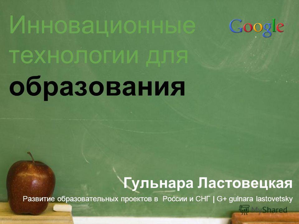 Инновационные технологии для образования Гульнара Ластовецкая Развитие образовательных проектов в России и СНГ | G+ gulnara lastovetsky