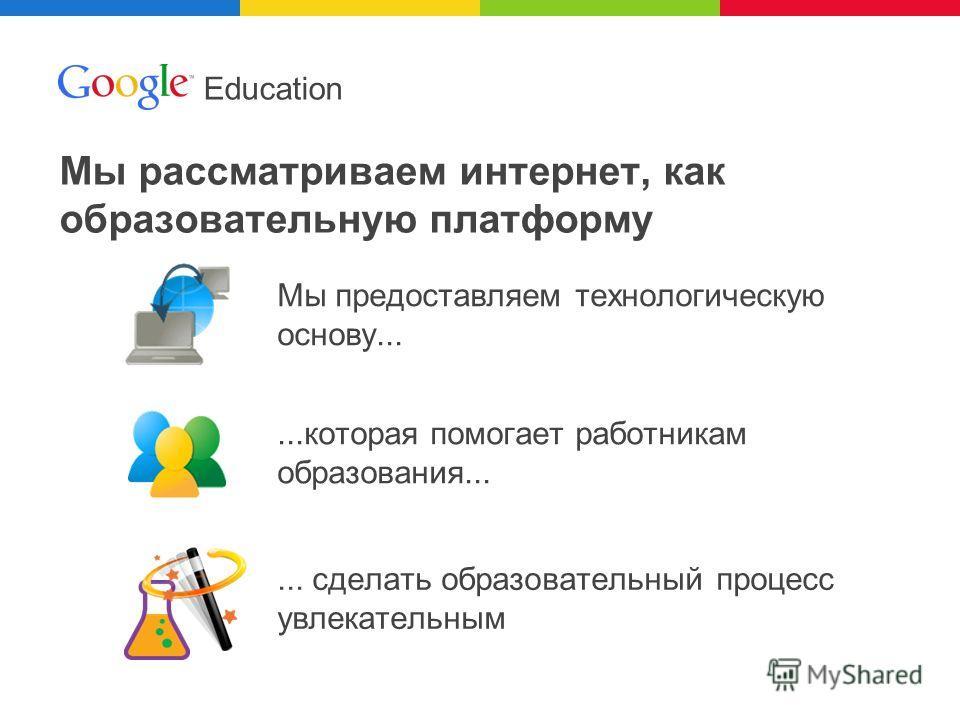 Education Мы рассматриваем интернет, как образовательную платформу Мы предоставляем технологическую основу......которая помогает работникам образования...... сделать образовательный процесс увлекательным