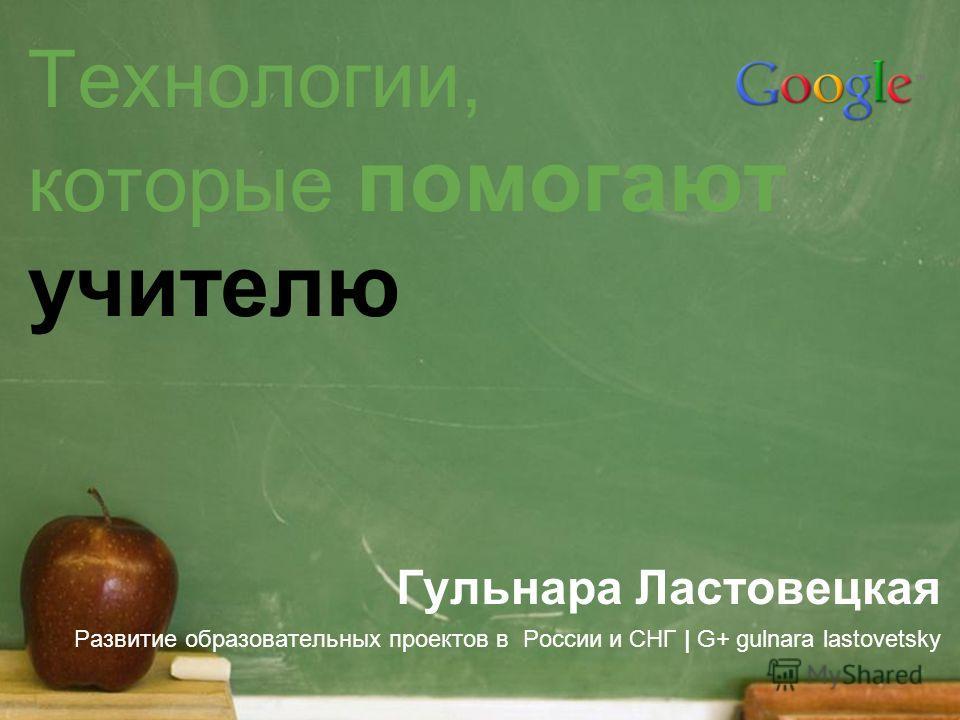 Технологии, которые помогают учителю Гульнара Ластовецкая Развитие образовательных проектов в России и СНГ | G+ gulnara lastovetsky