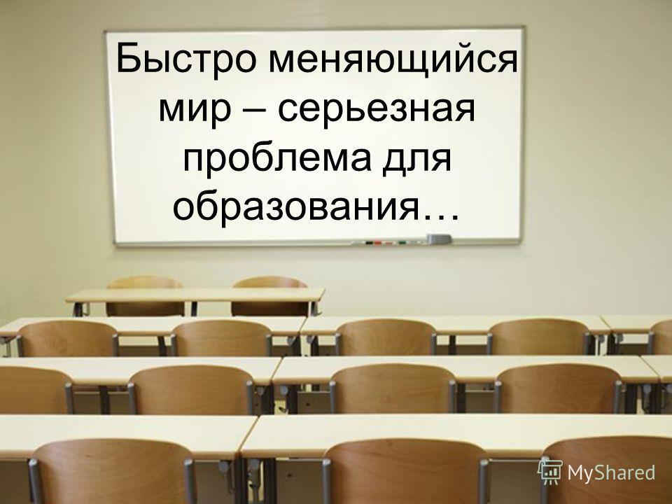 Быстро меняющийся мир – серьезная проблема для образования…