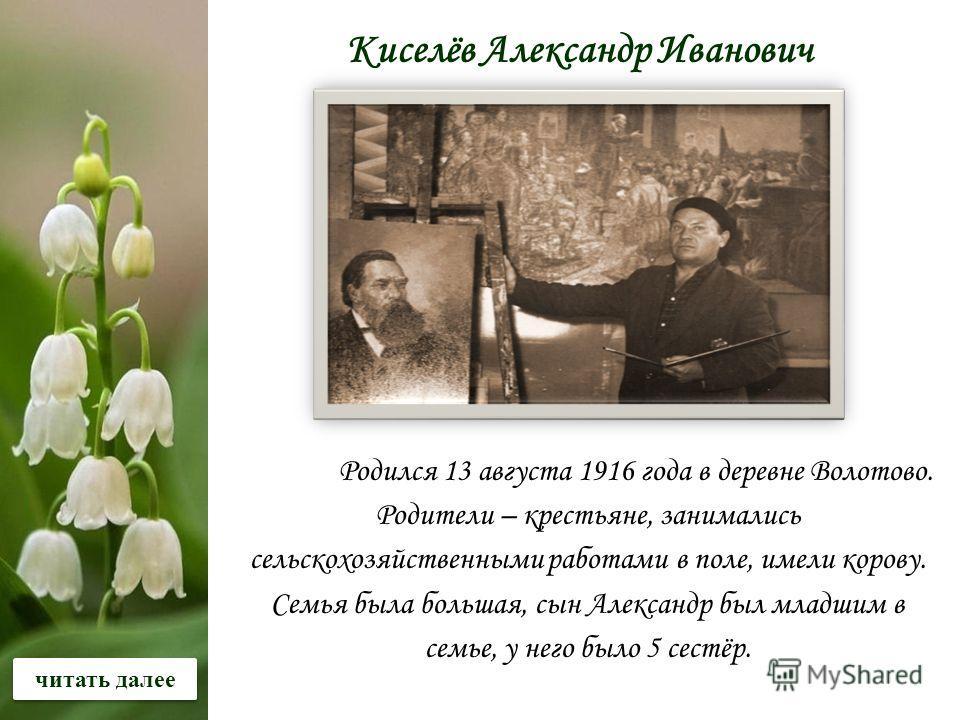 Родился 13 августа 1916 года в деревне Волотово. Родители – крестьяне, занимались сельскохозяйственными работами в поле, имели корову. Семья была большая, сын Александр был младшим в семье, у него было 5 сестёр. Киселёв Александр Иванович читать дале