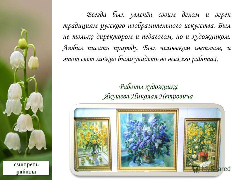 Всегда был увлечён своим делом и верен традициям русского изобразительного искусства. Был не только директором и педагогом, но и художником. Любил писать природу. Был человеком светлым, и этот свет можно было увидеть во всех его работах. Работы худож