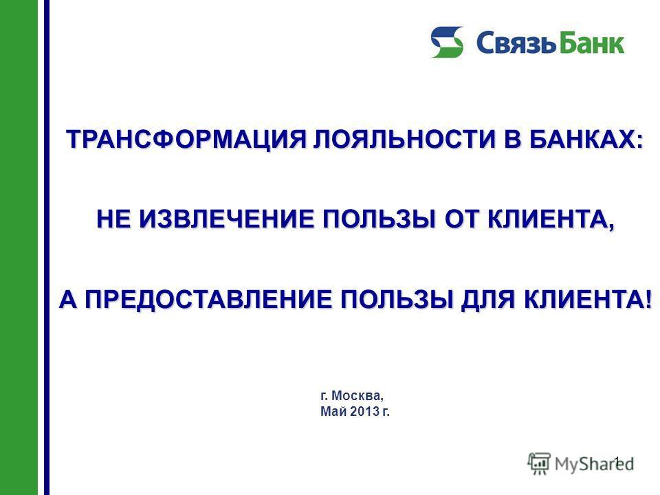 1 ТРАНСФОРМАЦИЯ ЛОЯЛЬНОСТИ В БАНКАХ: НЕ ИЗВЛЕЧЕНИЕ ПОЛЬЗЫ ОТ КЛИЕНТА, А ПРЕДОСТАВЛЕНИЕ ПОЛЬЗЫ ДЛЯ КЛИЕНТА! г. Москва, Май 2013 г.