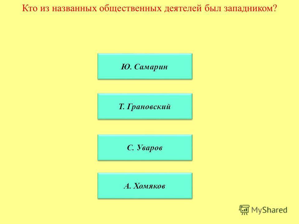 Кто из названных общественных деятелей был западником? Ю. Самарин Т. Грановский С. Уваров А. Хомяков