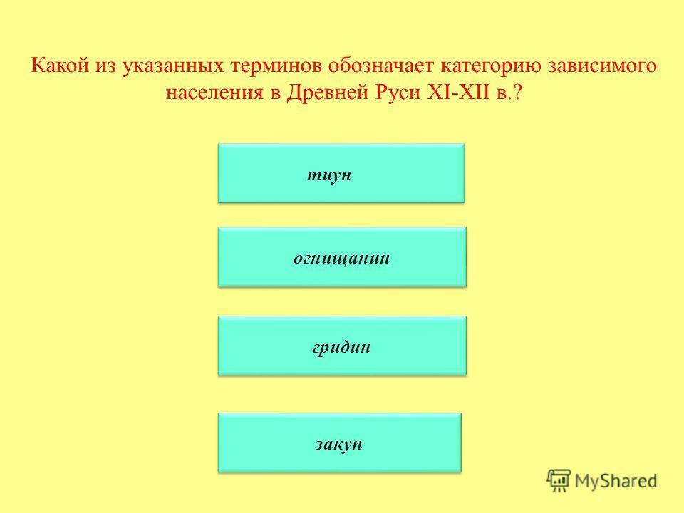 Какой из указанных терминов обозначает категорию зависимого населения в Древней Руси XI-XII в.? тиун огнищанин гридин закуп