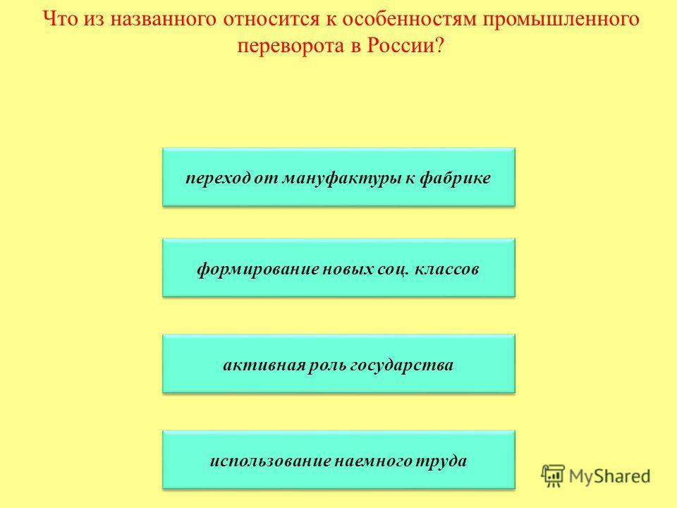 Что из названного относится к особенностям промышленного переворота в России? переход от мануфактуры к фабрике формирование новых соц. классов активная роль государства использование наемного труда