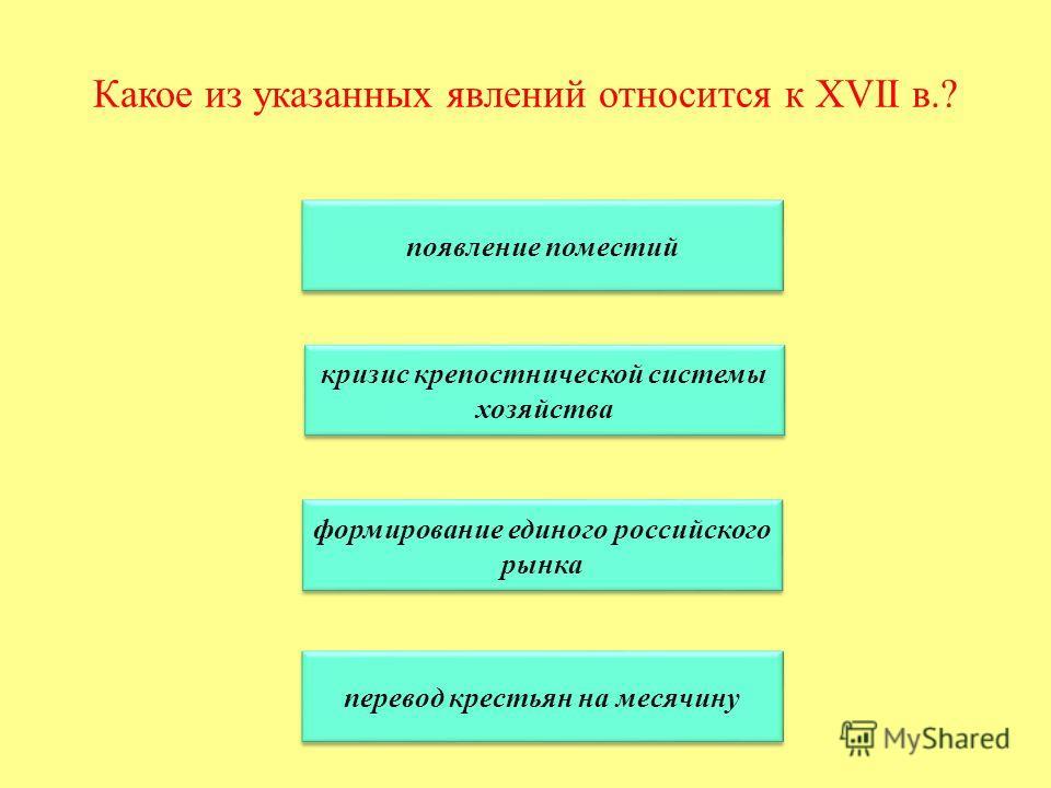 Какое из указанных явлений относится к XVII в.? появление поместий кризис крепостнической системы хозяйства кризис крепостнической системы хозяйства формирование единого российского рынка формирование единого российского рынка перевод крестьян на мес