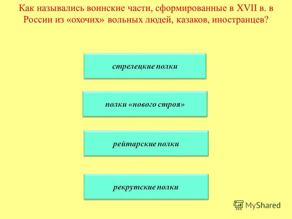 Как назывались воинские части, сформированные в XVII в. в России из «охочих» вольных людей, казаков, иностранцев? стрелецкие полки полки «нового строя» рейтарские полки рекрутские полки