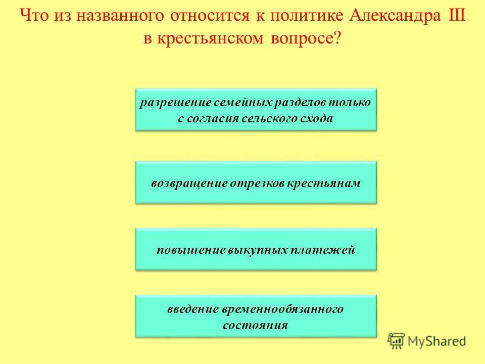 Что из названного относится к политике Александра III в крестьянском вопросе? разрешение семейных разделов только с согласия сельского схода разрешение семейных разделов только с согласия сельского схода возвращение отрезков крестьянам повышение выку