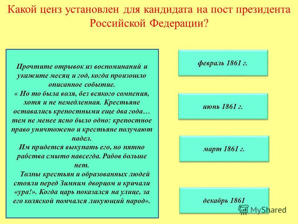 Какой ценз установлен для кандидата на пост президента Российской Федерации? февраль 1861 г. июнь 1861 г. март 1861 г. декабрь 1861 Прочтите отрывок из воспоминаний и укажите месяц и год, когда произошло описанное событие. « Но то была воля, без всяк